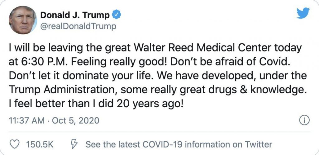 """A Tweet from Trump which reads: """"I will be leaving the great Walter Reed Medical Center today at 6:30 P.M. Feeling really good! Don't be afraid of Covid. Don't let it dominate your life. We have developed, under the Trump Administration, some really great drugs & knowledge. I feel better than I did 20 years ago!"""""""