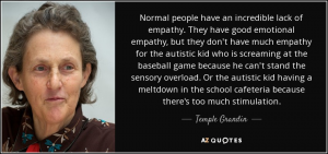 "A quote by Temple Grandin. Her face is shown. She has pale skin and greying brown hair. The quote reads ""Normal people have an incredible lack of empathy. They have good emotional empathy, but they don't have much empathy for the autistic kid who is screaming at the baseball game because he can't stand the sensory overload. Or the autistic kid having a meltdown in the school cafeteria because there's too much stimulation."""